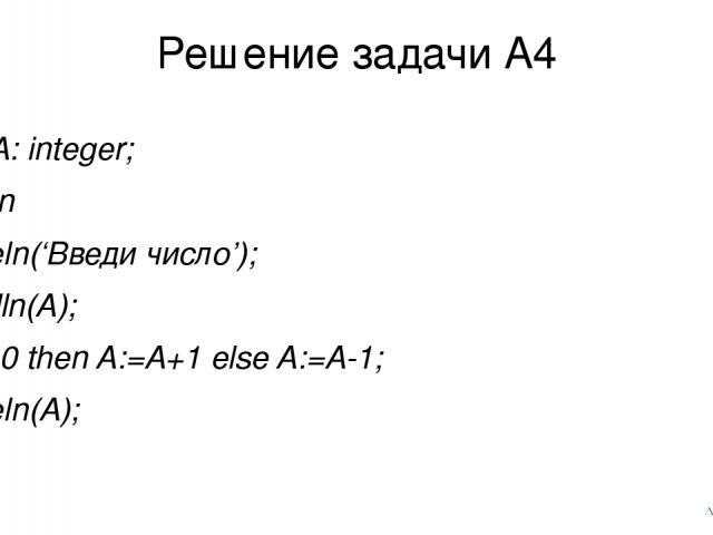 Решение задачи А4 var A: integer; begin writeln('Введи число'); readln(A); if A>0 then A:=A+1 else A:=A-1; writeln(A); end.