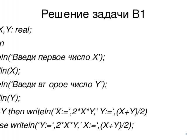 Решение задачи В1 var X,Y: real; begin writeln('Введи первое число X'); readln(X); writeln('Введи второе число Y'); readln(Y); if X>Y then writeln('X:=',2*X*Y,' Y:=',(X+Y)/2) else writeln('Y:=',2*X*Y,' X:=',(X+Y)/2); end.