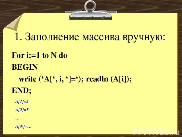 1. Заполнение массива вручную: For i:=1 to N do BEGIN write ('A[', i, ']='); readln (A[i]); END; A[1]=2 A[2]=5 … A[N]=…