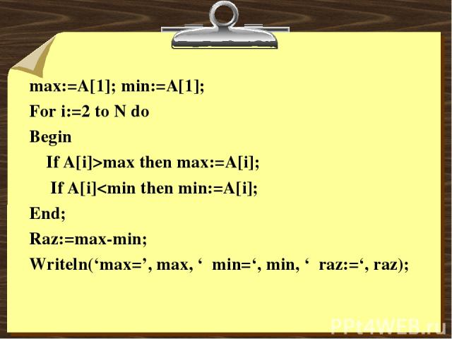 max:=A[1]; min:=A[1]; For i:=2 to N do Begin If A[i]>max then max:=A[i]; If A[i]