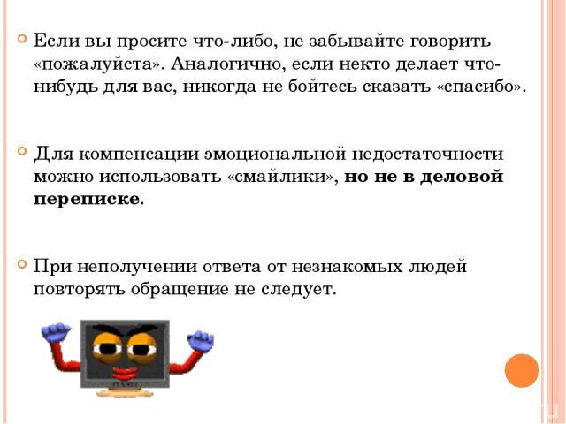В тексте сообщения не следует использовать прописные буквы, так как ТЕКСТ, ВЫДЕЛЕННЫЙ ТАКИМ ОБРАЗОМ, рассматривается как «крик». Обращаться к незнакомым людям по электронной почте можно только в том случае, если адрес был опубликован его владельцем.…