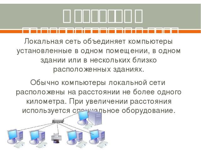 Локальные вычислительные сети Локальная сеть объединяет компьютеры установленные в одном помещении, в одном здании или в нескольких близко расположенных зданиях. Обычно компьютеры локальной сети расположены на расстоянии не более одного километра. П…