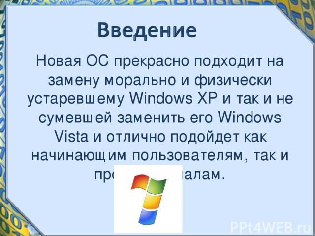 Новая ОС прекрасно подходит на замену морально и физически устаревшему Windows XP и так и не сумевшей заменить его Windows Vista и отлично подойдет как начинающим пользователям, так и профессионалам.