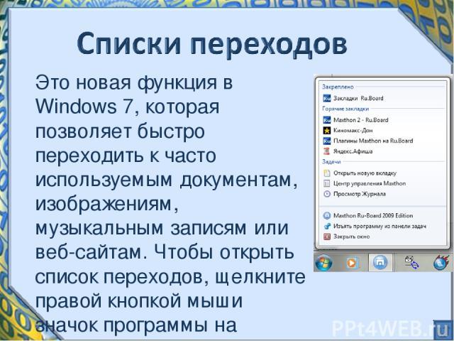 Это новая функция в Windows 7, которая позволяет быстро переходить к часто используемым документам, изображениям, музыкальным записям или веб-сайтам. Чтобы открыть список переходов, щелкните правой кнопкой мыши значок программы на панели задач Windows 7.