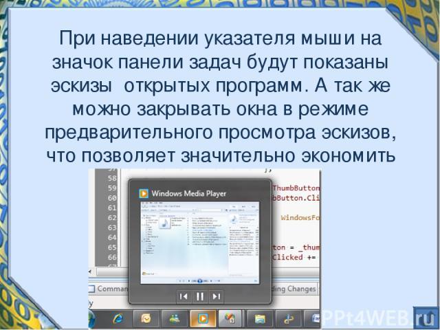При наведении указателя мыши на значок панели задач будут показаны эскизы открытых программ. А так же можно закрывать окна в режиме предварительного просмотра эскизов, что позволяет значительно экономить время.