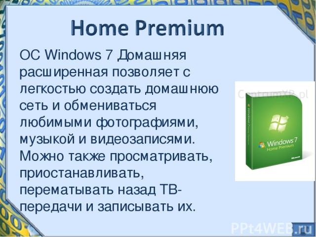 ОС Windows 7 Домашняя расширенная позволяет с легкостью создать домашнюю сеть и обмениваться любимыми фотографиями, музыкой и видеозаписями. Можно также просматривать, приостанавливать, перематывать назад ТВ-передачи и записывать их.