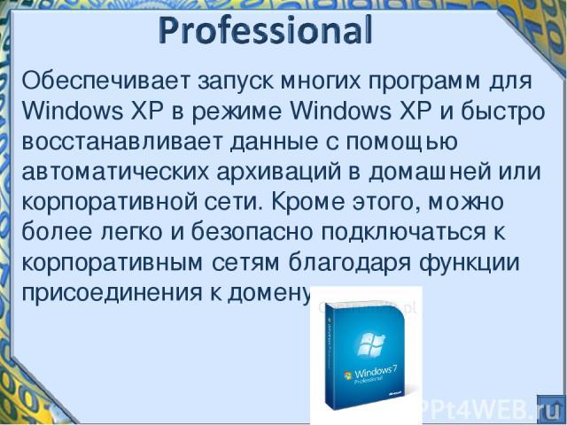Обеспечивает запуск многих программ для Windows XP в режиме Windows XP и быстро восстанавливает данные с помощью автоматических архиваций в домашней или корпоративной сети. Кроме этого, можно более легко и безопасно подключаться к корпоративным сетя…