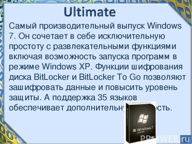 Самый производительный выпуск Windows 7. Он сочетает в себе исключительную простоту с развлекательными функциями включая возможность запуска программ в режиме Windows XP. Функции шифрования диска BitLocker и BitLocker To Go позволяют зашифровать дан…
