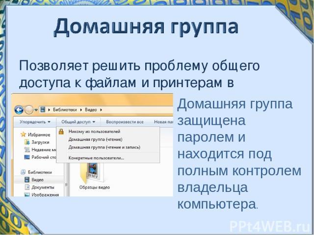 Позволяет решить проблему общего доступа к файлам и принтерам в домашней сети. Домашняя группа защищена паролем и находится под полным контролем владельца компьютера.