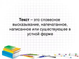 Текст – это словесное высказывание, напечатанное, написанное или существующее в