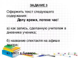 Оформить текст следующего содержания: Делу время, потехе час! а) как запись, сде