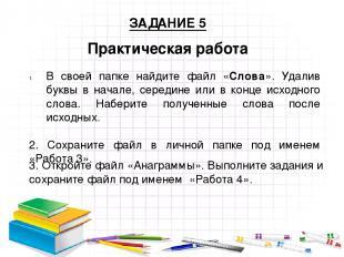 Практическая работа ЗАДАНИЕ 5 В своей папке найдите файл «Слова». Удалив буквы в