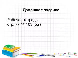 Домашнее задание Рабочая тетрадь стр. 77 № 103 (б,г)
