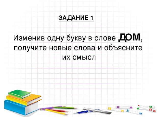 Изменив одну букву в слове ДОМ, получите новые слова и объясните их смысл ЗАДАНИЕ 1