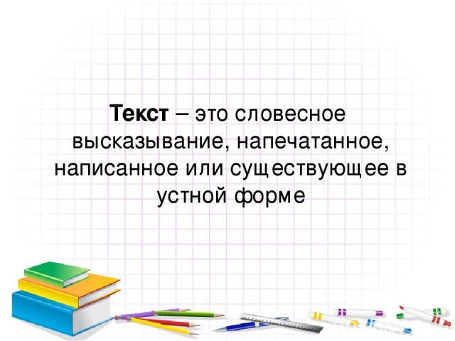 Текст – это словесное высказывание, напечатанное, написанное или существующее в устной форме