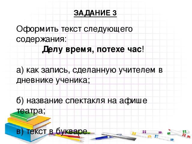 Оформить текст следующего содержания: Делу время, потехе час! а) как запись, сделанную учителем в дневнике ученика; б) название спектакля на афише театра; в) текст в букваре. ЗАДАНИЕ 3