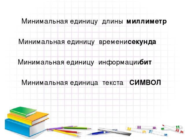 Минимальная единицу длины миллиметр Минимальная единицу времени секунда Минимальная единицу информации бит Минимальная единица текста СИМВОЛ