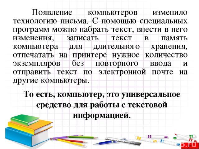 Появление компьютеров изменило технологию письма. С помощью специальных программ можно набрать текст, внести в него изменения, записать текст в память компьютера для длительного хранения, отпечатать на принтере нужное количество экземпляров без повт…