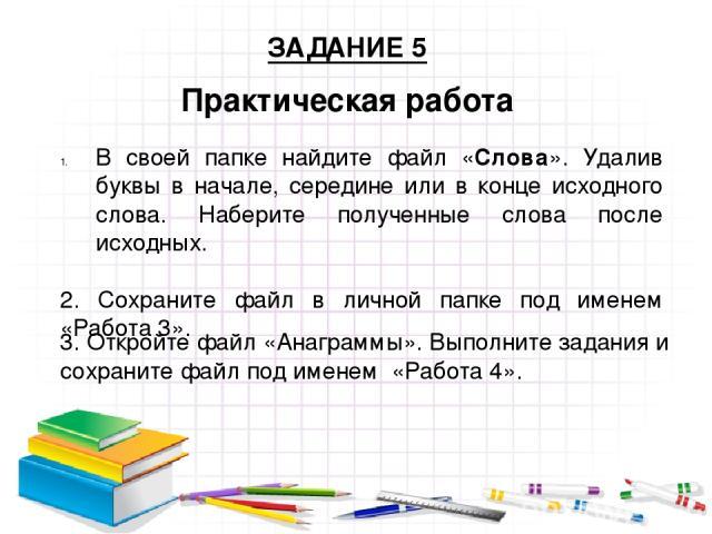 Практическая работа ЗАДАНИЕ 5 В своей папке найдите файл «Слова». Удалив буквы в начале, середине или в конце исходного слова. Наберите полученные слова после исходных. 2. Сохраните файл в личной папке под именем «Работа 3». 3. Откройте файл «Анагра…