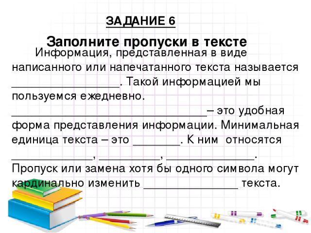 Заполните пропуски в тексте Информация, представленная в виде написанного или напечатанного текста называется ________________. Такой информацией мы пользуемся ежедневно. _____________________________– это удобная форма представления информации. Мин…