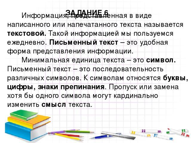 Информация, представленная в виде написанного или напечатанного текста называется текстовой. Такой информацией мы пользуемся ежедневно. Письменный текст – это удобная форма представления информации. Минимальная единица текста – это символ. Письменны…