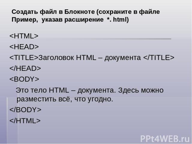 Создать файл в Блокноте (сохраните в файле Пример, указав расширение *. html) Заголовок HTML – документа Это тело HTML – документа. Здесь можно разместить всё, что угодно.