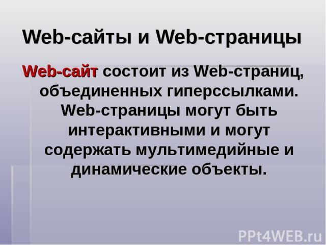 Web-сайты и Web-страницы Web-сайт состоит из Web-страниц, объединенных гиперссылками. Web-страницы могут быть интерактивными и могут содержать мультимедийные и динамические объекты.