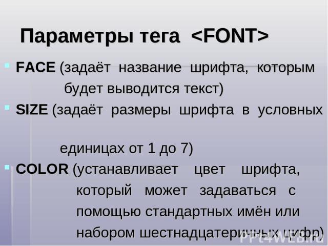 Параметры тега FACE (задаёт название шрифта, которым будет выводится текст) SIZE (задаёт размеры шрифта в условных единицах от 1 до 7) COLOR (устанавливает цвет шрифта, который может задаваться с помощью стандартных имён или набором шестнадцатеричны…