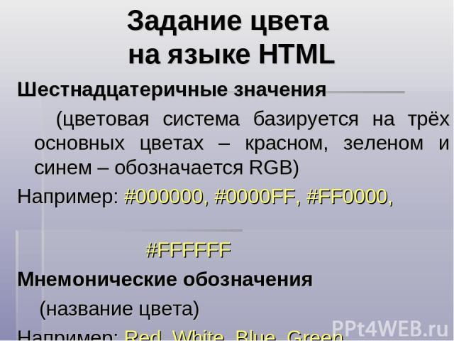 Задание цвета на языке HTML Шестнадцатеричные значения (цветовая система базируется на трёх основных цветах – красном, зеленом и синем – обозначается RGB) Например: #000000, #0000FF, #FF0000, #FFFFFF Мнемонические обозначения (название цвета) Наприм…