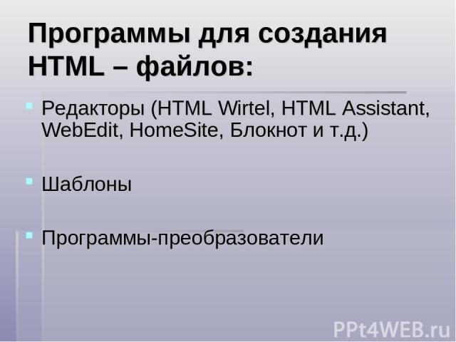 Программы для создания HTML – файлов: Редакторы (HTML Wirtel, HTML Assistant, WebEdit, HomeSite, Блокнот и т.д.) Шаблоны Программы-преобразователи