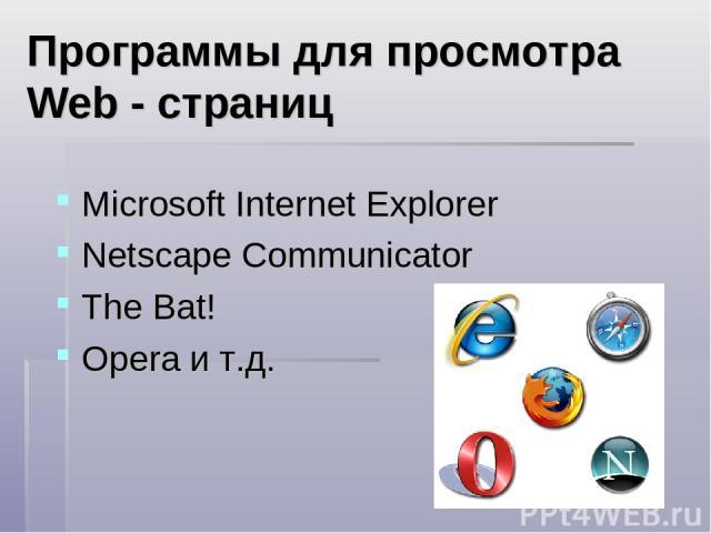Программы для просмотра Web - страниц Microsoft Internet Explorer Netscape Communicator The Bat! Opera и т.д.