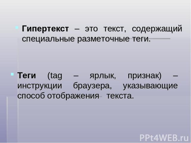 Гипертекст – это текст, содержащий специальные разметочные теги. Теги (tag – ярлык, признак) – инструкции браузера, указывающие способ отображения текста.