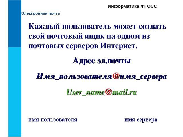 Электронная почта Информатика ФГОСС Каждый пользователь может создать свой почтовый ящик на одном из почтовых серверов Интернет. Адрес эл.почты Имя_пользователя@имя_сервера User_name@mail.ru имя пользователя имя сервера