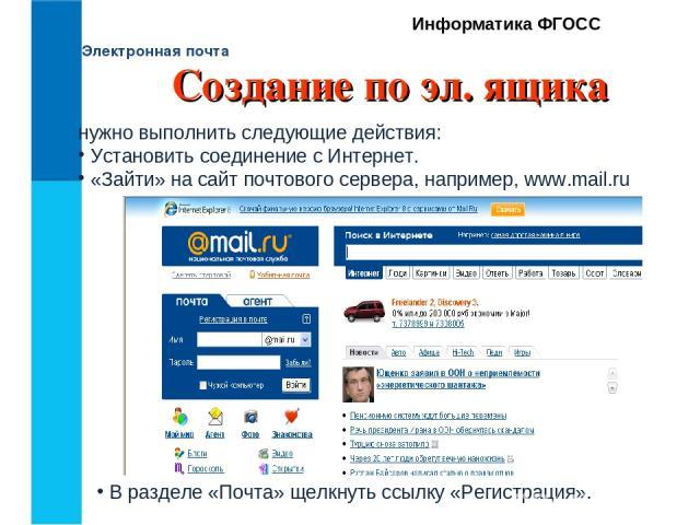 Электронная почта Информатика ФГОСС нужно выполнить следующие действия: Установить соединение с Интернет. «Зайти» на сайт почтового сервера, например, www.mail.ru В разделе «Почта» щелкнуть ссылку «Регистрация». Создание по эл. ящика