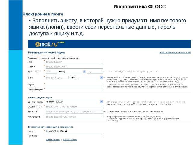 Электронная почта Информатика ФГОСС Заполнить анкету, в которой нужно придумать имя почтового ящика (логин), ввести свои персональные данные, пароль доступа к ящику и т.д.