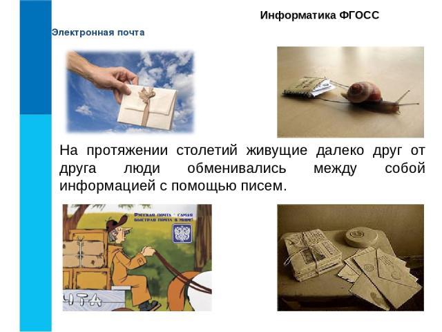 Электронная почта Информатика ФГОСС На протяжении столетий живущие далеко друг от друга люди обменивались между собой информацией с помощью писем.