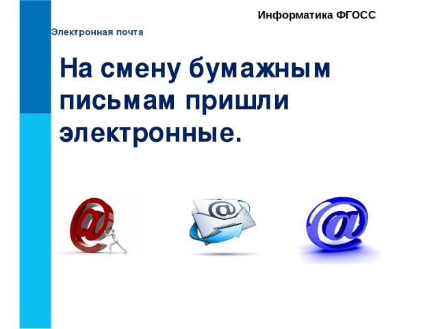 Электронная почта Информатика ФГОСС На смену бумажным письмам пришли электронные.