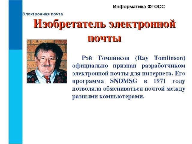 Электронная почта Информатика ФГОСС Рэй Томлинсон (Ray Tomlinson) официально признан разработчиком электронной почтыдля интернета. Его программа SNDMSG в 1971 году позволяла обмениваться почтой между разными компьютерами. Изобретатель электронной почты