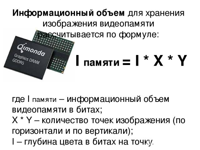Информационный объем для хранения изображения видеопамяти рассчитывается по формуле: где I памяти – информационный объем видеопамяти в битах; X * Y – количество точек изображения (по горизонтали и по вертикали); I – глубина цвета в битах на точку. I…