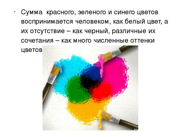 Сумма красного, зеленого и синего цветов воспринимается человеком, как белый цвет, а их отсутствие – как черный, различные их сочетания – как много численные оттенки цветов.