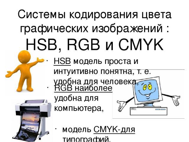 Системы кодирования цвета графических изображений : HSB, RGB и CMYK HSB модель проста и интуитивно понятна, т. е. удобна для человека, RGB наиболее удобна для компьютера, модель CMYK-для типографий.