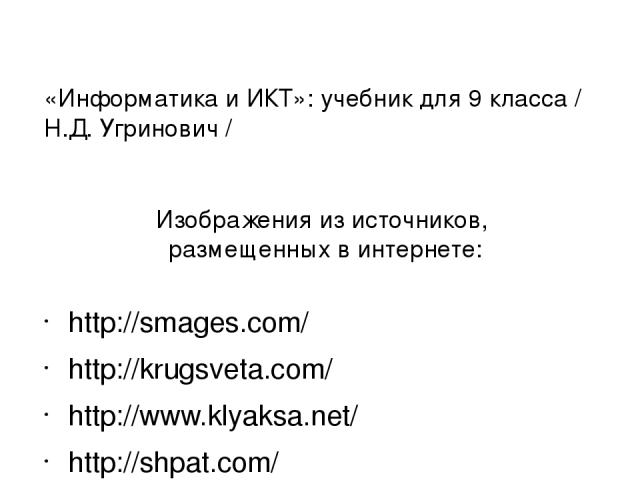 Изображения из источников, размещенных в интернете: http://smages.com/ http://krugsveta.com/ http://www.klyaksa.net/ http://shpat.com/ https://driver.ru https://ru.wikipedia.org/wiki «Информатика и ИКТ»: учебник для 9 класса / Н.Д. Угринович /