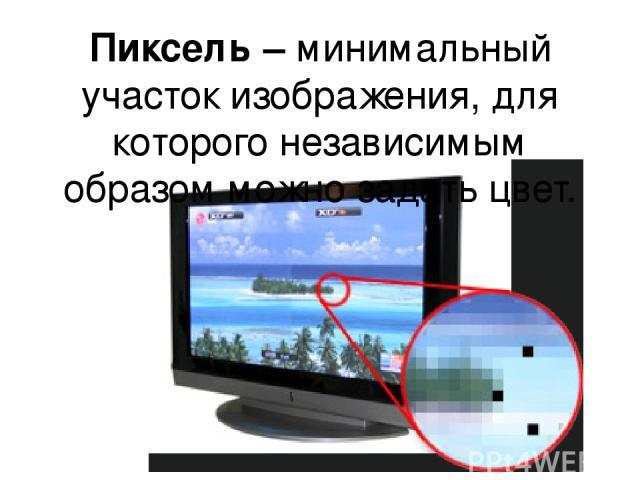 Пиксель – минимальный участок изображения, для которого независимым образом можно задать цвет.
