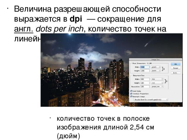 Величина разрешающей способности выражается в dpi — сокращение для англ.dots per inch, количество точек на линейный дюйм. количество точек в полоске изображения длиной 2,54 см (дюйм)