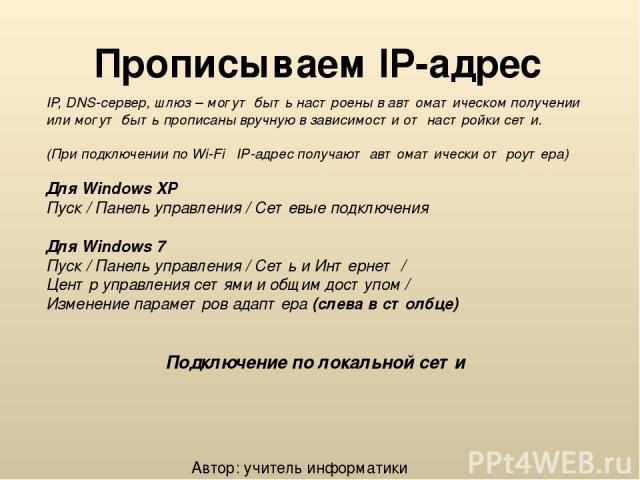 Прописываем IP-адрес IP, DNS-сервер, шлюз – могут быть настроены в автоматическом получении или могут быть прописаны вручную в зависимости от настройки сети. (При подключении по Wi-Fi IP-адрес получают автоматически от роутера) Для Windows XP Пуск /…