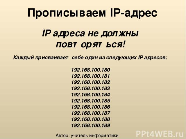 Прописываем IP-адрес IP адреса не должны повторяться! Каждый присваивает себе один из следующих IP адресов: 192.168.100.180 192.168.100.181 192.168.100.182 192.168.100.183 192.168.100.184 192.168.100.185 192.168.100.186 192.168.100.187 192.168.100.1…