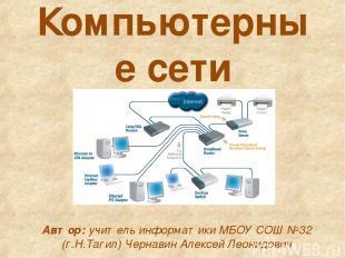 Компьютерные сети Автор: учитель информатики МБОУ СОШ №32 (г.Н.Тагил) Чернавин А
