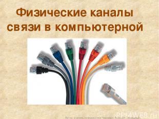 Физические каналы связи в компьютерной сети Автор: учитель информатики Чернавин