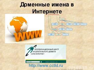Доменные имена в Интернете http://www.cctld.ru Автор: учитель информатики Чернав