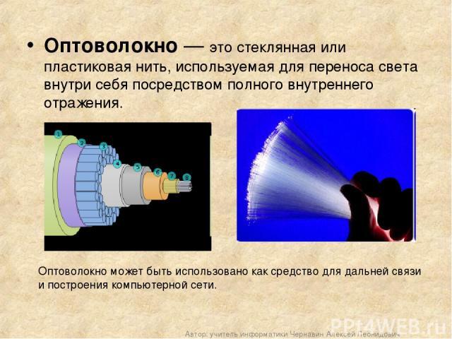 Оптоволокно — это стеклянная или пластиковая нить, используемая для переноса света внутри себя посредством полного внутреннего отражения. Оптоволокно может быть использовано как средство для дальней связи и построения компьютерной сети. Автор: учите…